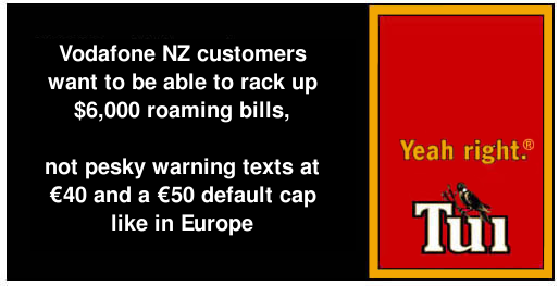 Vodafone NZ customers want to be able to rack up $6,000 roaming bills, not pesky warning texts at €40 and a €50 default cap like in Europre. Yeah right.® Tui.